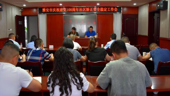 雅安市召开二季度安全稳定形势分析暨庆祝建党100周年社区矫正安全稳定工作会